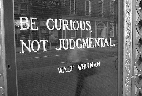 Be curious, not judgmental - Walt Whitman